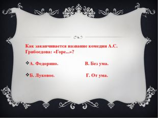 Как заканчивается название комедии А.С. Грибоедова: «Горе...»? А. Федорино. В