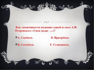 Как заканчивается название одной из пьес А.Н. Островского «Свои люди - ...»?