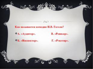 Как называется комедия Н.В. Гоголя? А. «Аудитор». В. «Ревизор». Б. «Инспектор