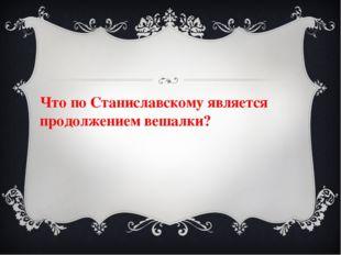 Что по Станиславскому является продолжением вешалки?