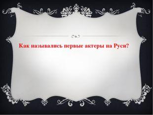 Как назывались первые актеры на Руси?