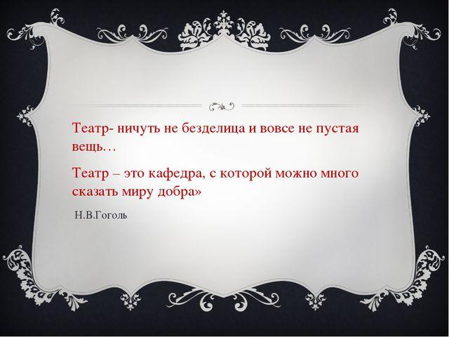 Театр- ничуть не безделица и вовсе не пустая вещь… Театр – это кафедра, с ко...