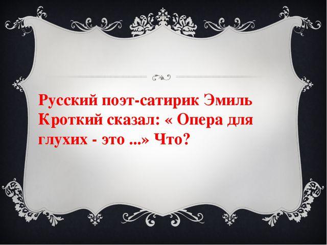 Русский поэт-сатирик Эмиль Кроткий сказал: « Опера для глухих - это ...» Что?