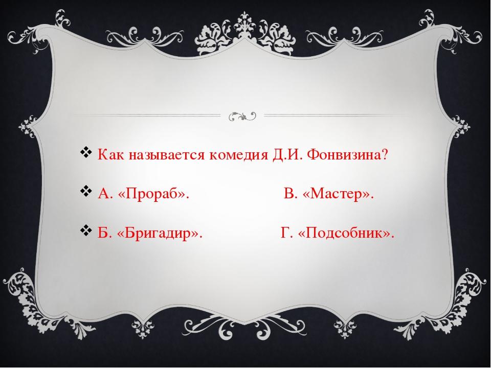 Как называется комедия Д.И. Фонвизина? А. «Прораб». В. «Мастер». Б. «Брига...