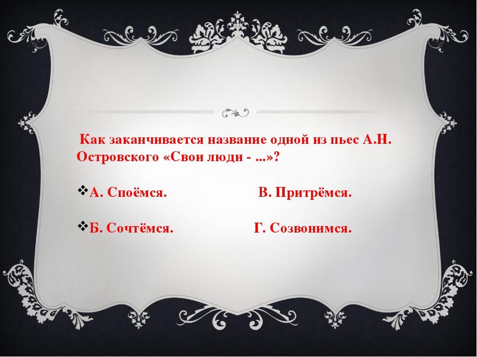 Как заканчивается название одной из пьес А.Н. Островского «Свои люди - ...»?...