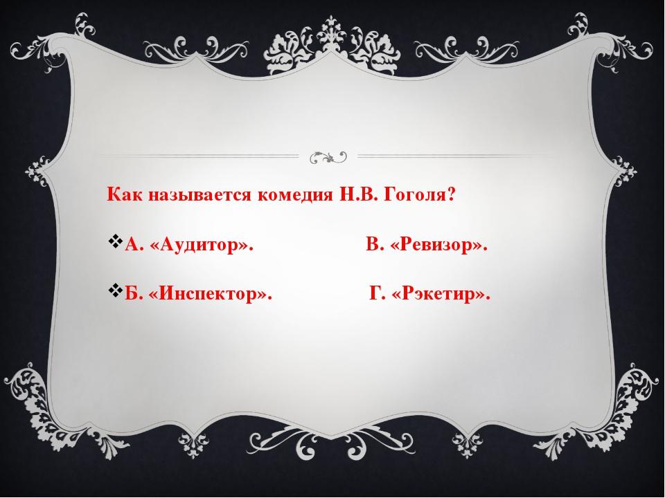 Как называется комедия Н.В. Гоголя? А. «Аудитор». В. «Ревизор». Б. «Инспектор...