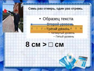 Семь раз отмерь, один раз отрежь. 8 см > □ см