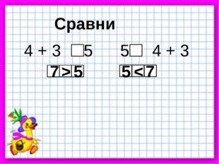 Сравни 4 + 3 5 5 4 + 3 7 > 5 5 < 7