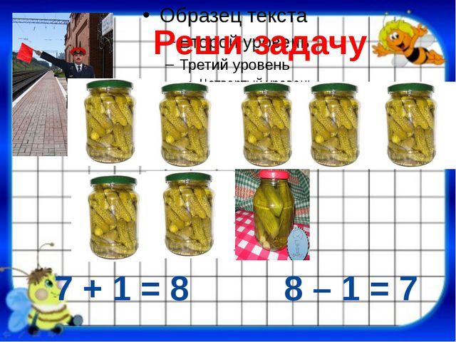 7 + 1 = 8 8 – 1 = 7 Реши задачу