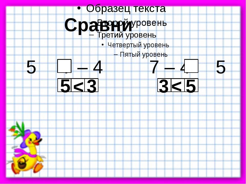 Сравни 5 7 – 4 7 – 4 5 < 5 3 5 < 3
