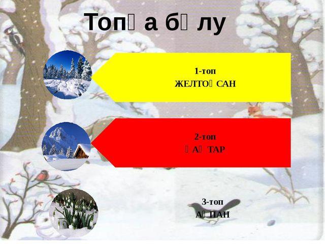 Топқа бөлу 1-топ ЖЕЛТОҚСАН 2-топ ҚАҢТАР 3-топ АҚПАН