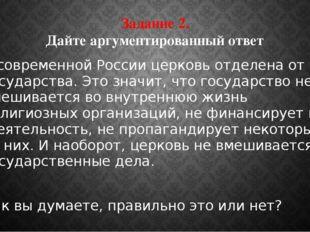 Задание 2. Дайте аргументированный ответ В современной России церковь отделен