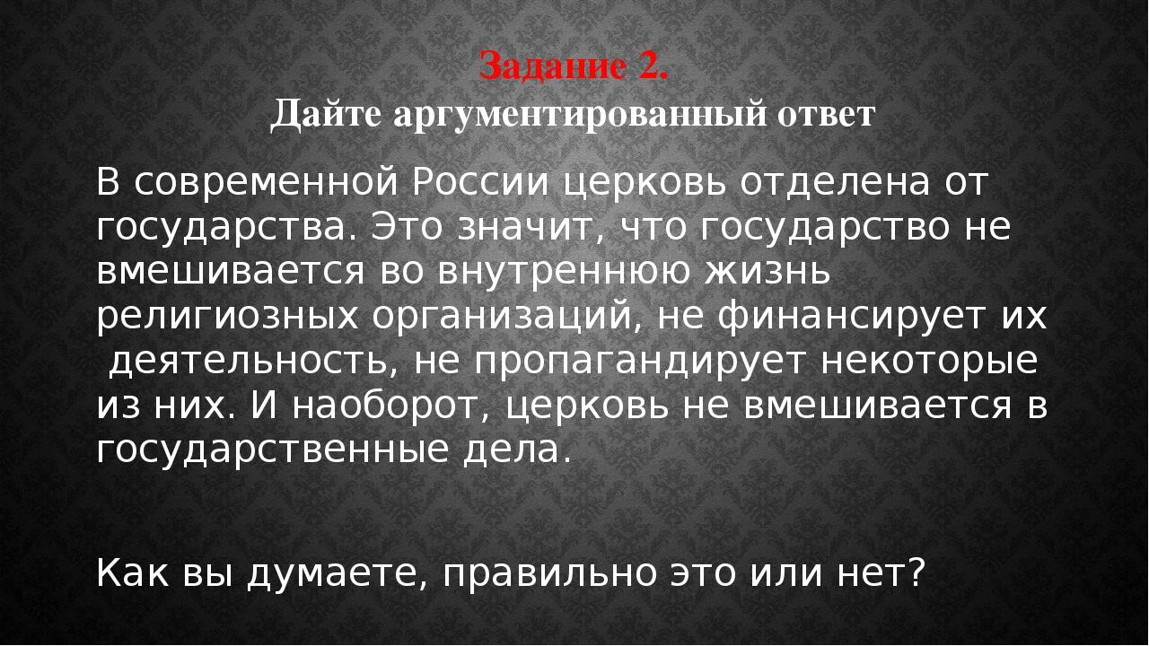 Задание 2. Дайте аргументированный ответ В современной России церковь отделен...