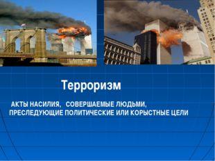 Терроризм АКТЫ НАСИЛИЯ, СОВЕРШАЕМЫЕ ЛЮДЬМИ, ПРЕСЛЕДУЮЩИЕ ПОЛИТИЧЕСКИЕ ИЛИ КОР