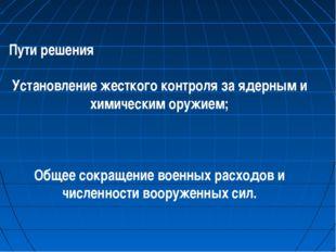 Пути решения Установление жесткого контроля за ядерным и химическим оружием;