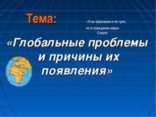 Тема: «Я не афинянин и не грек, но я гражданин мира» Сократ «Глобальные пробл