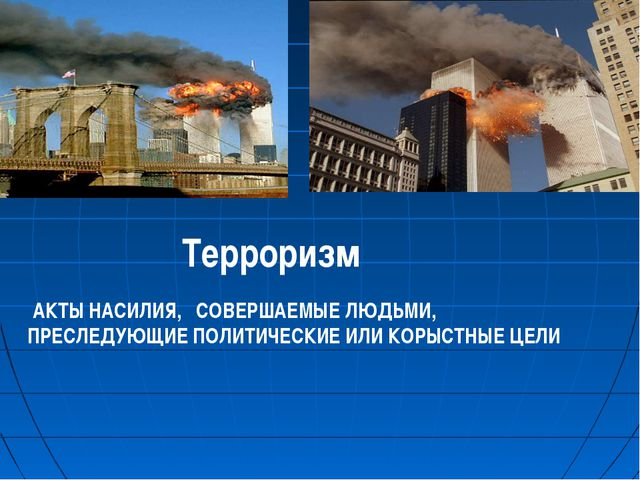 Терроризм АКТЫ НАСИЛИЯ, СОВЕРШАЕМЫЕ ЛЮДЬМИ, ПРЕСЛЕДУЮЩИЕ ПОЛИТИЧЕСКИЕ ИЛИ КОР...