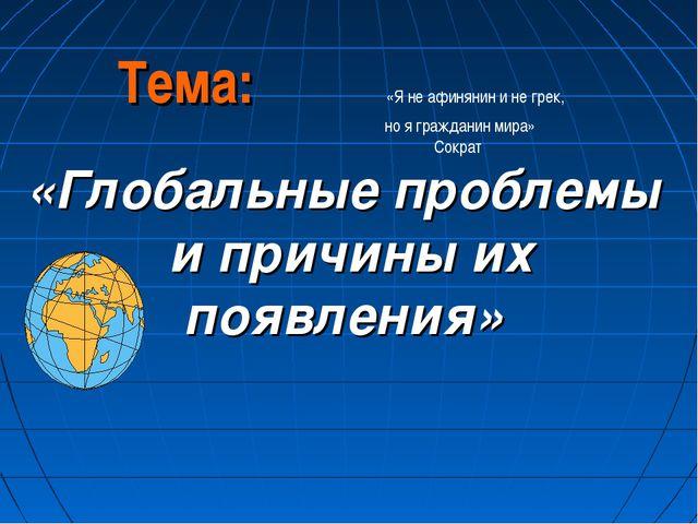 Тема: «Я не афинянин и не грек, но я гражданин мира» Сократ «Глобальные пробл...