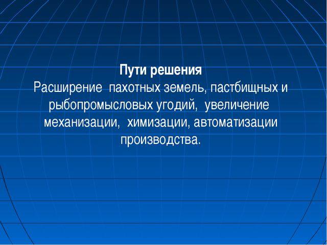 Пути решения Расширение пахотных земель, пастбищных и рыбопромысловых угодий,...