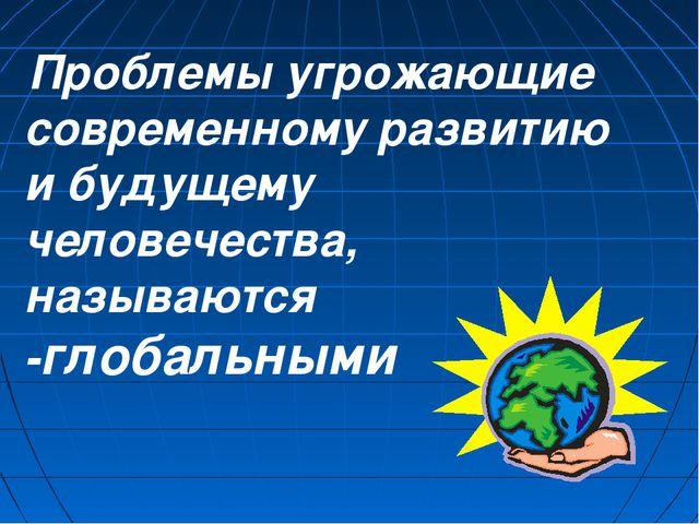 Проблемы угрожающие современному развитию и будущему человечества, называютс...