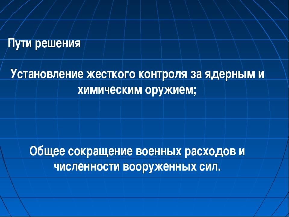 Пути решения Установление жесткого контроля за ядерным и химическим оружием;...