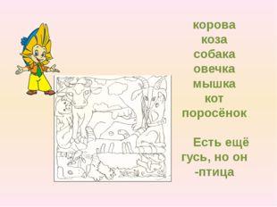 корова коза собака овечка мышка кот поросёнок Есть ещё гусь, но он -птица