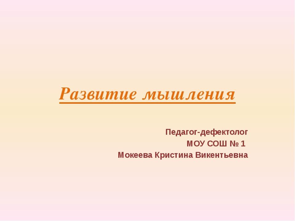 Развитие мышления Педагог-дефектолог МОУ СОШ № 1 Мокеева Кристина Викентьевна