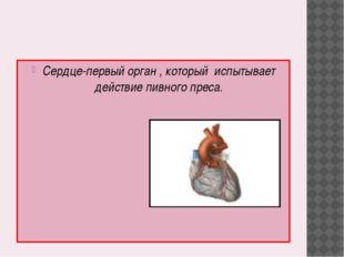 Сердце-первый орган , который испытывает действие пивного преса.