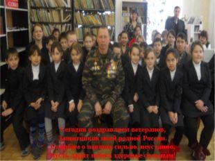 Сегодня поздравляем ветеранов, Защитников моей родной России. Скорбим о павши