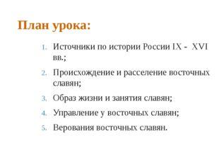 План урока: Источники по истории России IX - XVI вв.; Происхождение и расселе