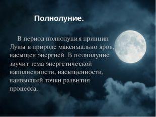 Полнолуние. В период полнолуния принцип Луны в природе максимально ярок, нас