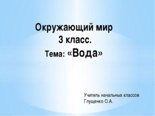 Окружающий мир 3 класс. Тема: «Вода» Учитель начальных классов Глущенко О.А.