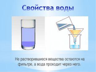 Не растворившиеся вещества остаются на фильтре, а вода проходит через него. С