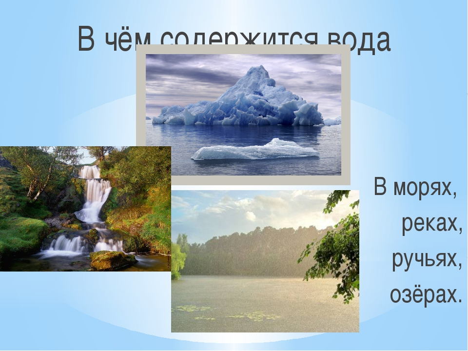 В чём содержится вода В морях, океанах, реках, ручьях, озёрах.