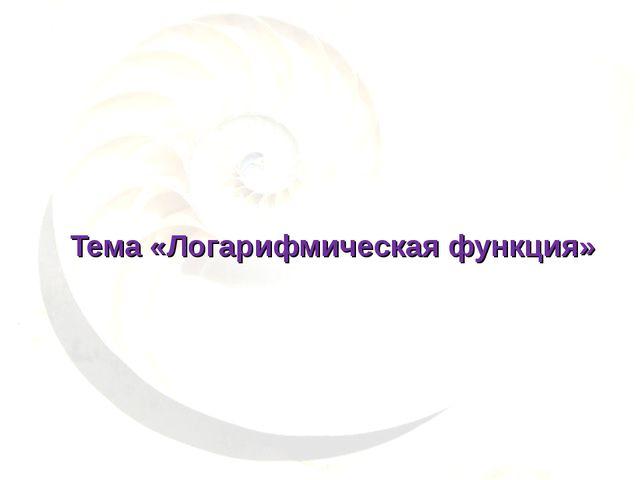 Тема «Логарифмическая функция»
