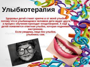 Здоровье детей станет крепче и от моей улыбки, потому что в улыбающемся чело