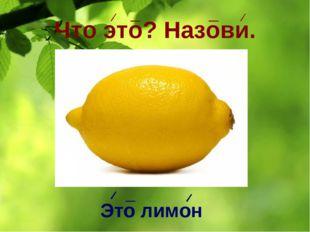 Что это? Назови. Это лимон