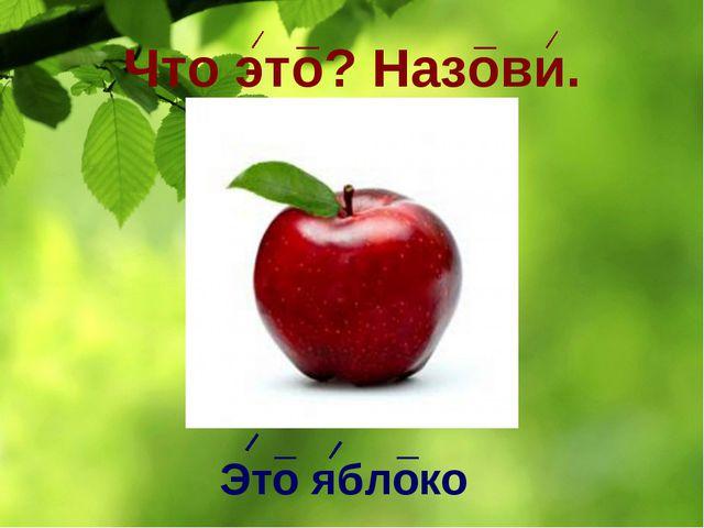 Что это? Назови. Это яблоко