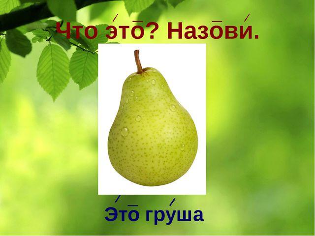 Что это? Назови. Это груша
