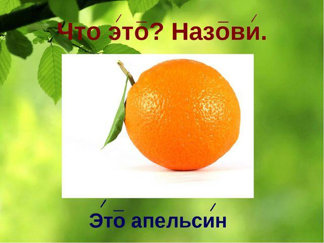 Что это? Назови. Это апельсин