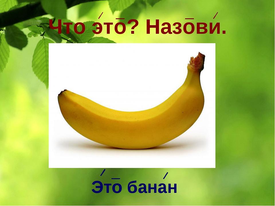 Что это? Назови. Это банан