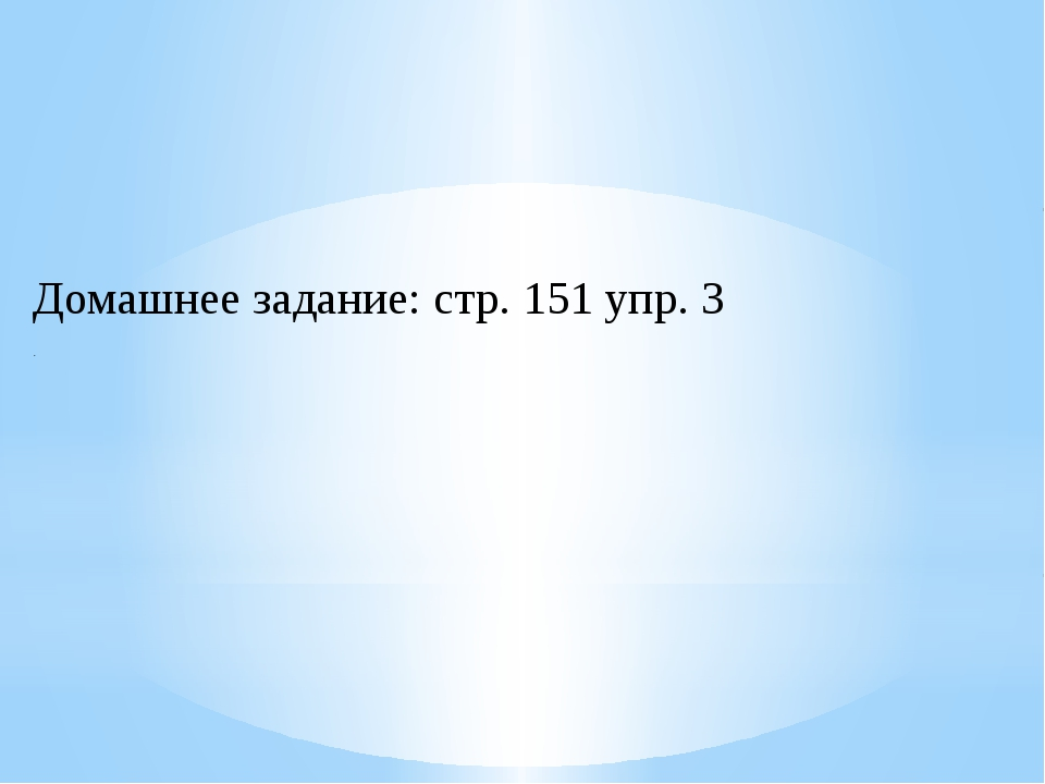 Домашнее задание: стр. 151 упр. 3 .