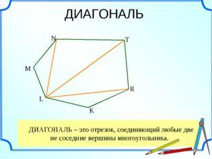 ДИАГОНАЛЬ – это отрезок, соединяющий любые две не соседние вершины многоугол