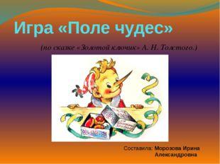 Игра «Поле чудес» (по сказке «Золотой ключик» А. Н. Толстого.) Составила: Мор