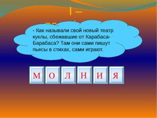 I – полуфинал - Как называли свой новый театр куклы, сбежавшие от Карабаса- Б