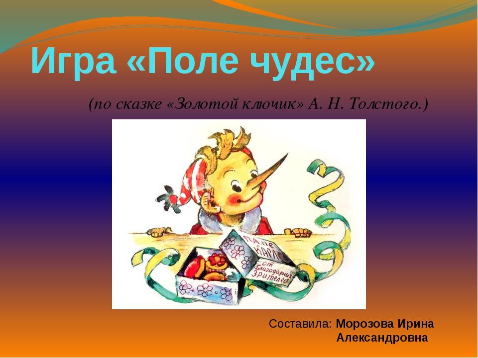 Игра «Поле чудес» (по сказке «Золотой ключик» А. Н. Толстого.) Составила: Мор...
