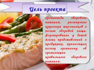 Цель проекта пропаганда здорового питания, расширение кругозора школьников о