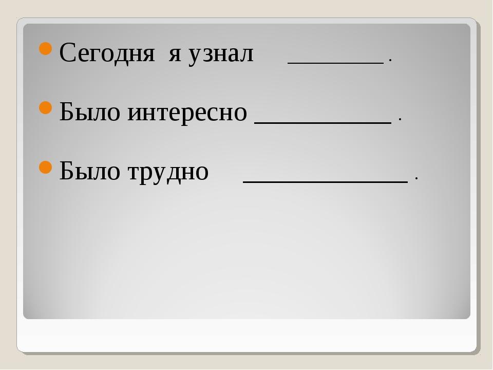 Сегодня я узнал __________ . Было интересно __________ . Было трудно ________...