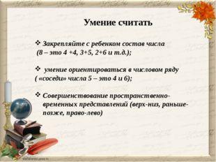 Умение считать Закрепляйте с ребенком состав числа (8 – это 4 +4, 3+5, 2+6 и