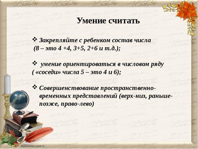 Умение считать Закрепляйте с ребенком состав числа (8 – это 4 +4, 3+5, 2+6 и...